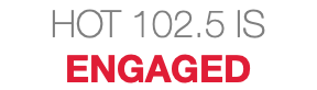HOT 102.5 IS ENGAGED