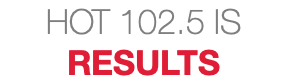 HOT 102.5 IS RESULTS