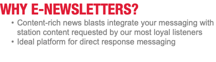 WHY E-NEWSLETTERS? Content-rich news blasts integrate your messaging with station content requested by our most loyal listeners Ideal platform for direct response messaging